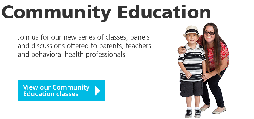 Community Education: Join us for our new series of classes, panels and discussions offered to parents, teachers and behavioral health professionals. View classes.