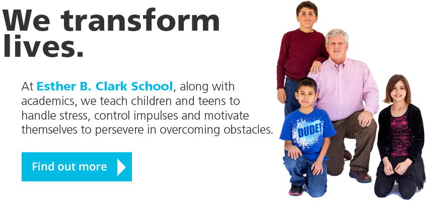 We transform lives. At Esther B. Clark School, along with academics, we teach children and teens to handle stress, control impulses and motivate themselves to persevere in overcoming obstacles. Find out more.